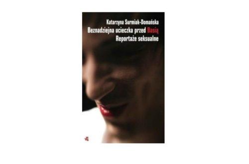 """""""Beznadziejna ucieczka przed Basią. Reportaże seksualne"""" – Katarzyna Surmiak – Domańska"""