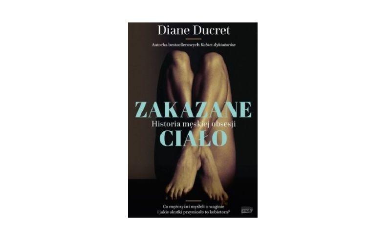 """""""Zakazane ciało. Historia męskiej obsesji"""" - Diane Ducret"""