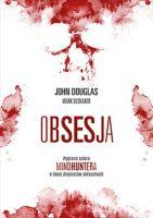 """""""Obsesja. Wyprawa autora """"Mindhuntera"""" w świat drapieżców seksualnych"""" - John Douglas, Mark Olshaker"""